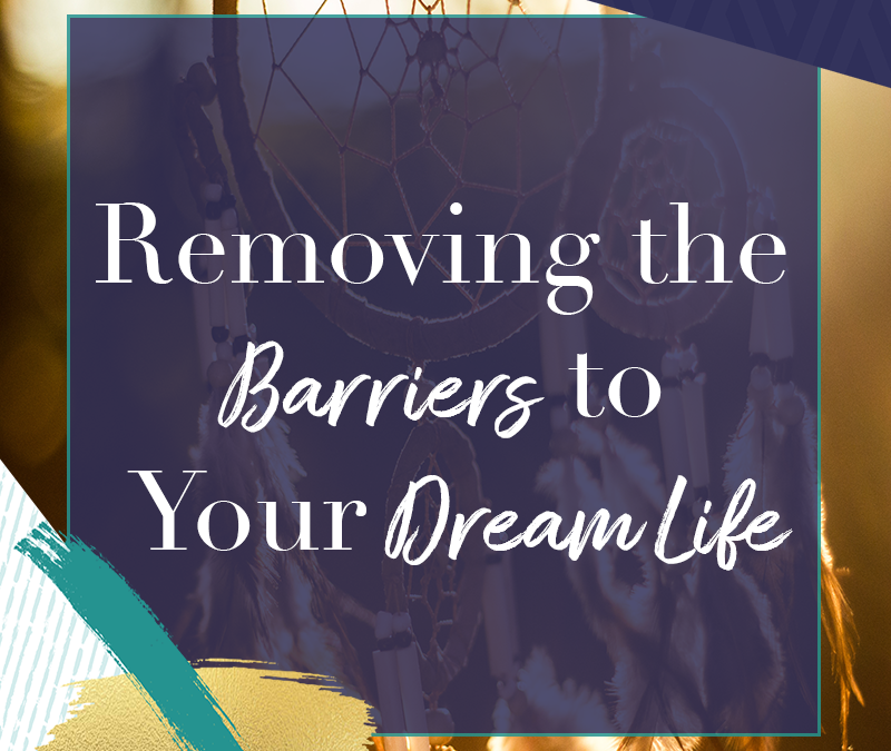 Removing the Barriers to Your Dream Life