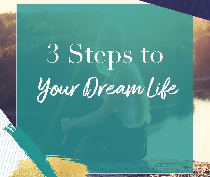 3 Steps to Your Dream Life