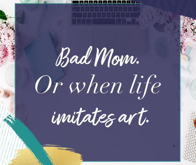 Bad Mom. Or when life imitates art.