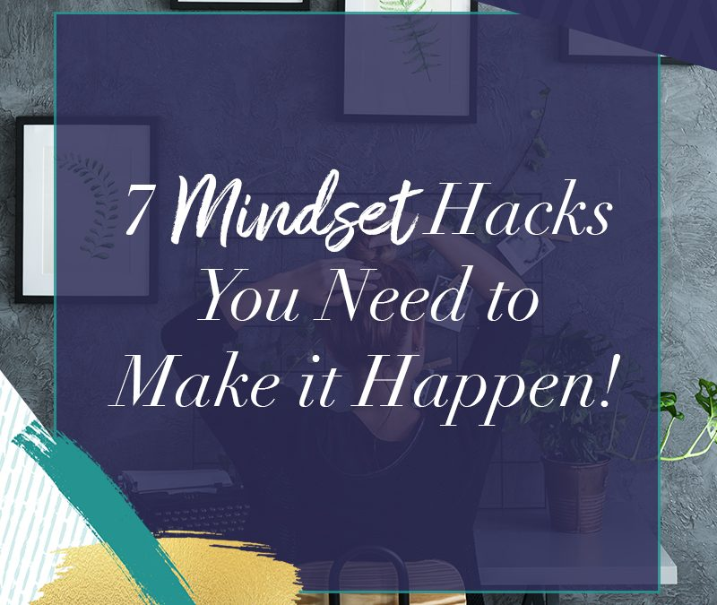 7 Mindset Hacks You Need to Make it Happen!